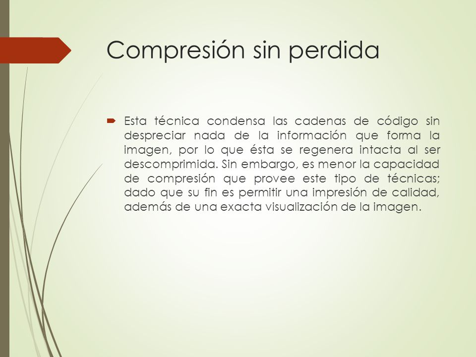 Compresión sin perdida Esta técnica condensa las cadenas de código sin despreciar nada de la información que forma la imagen, por lo que ésta se regen