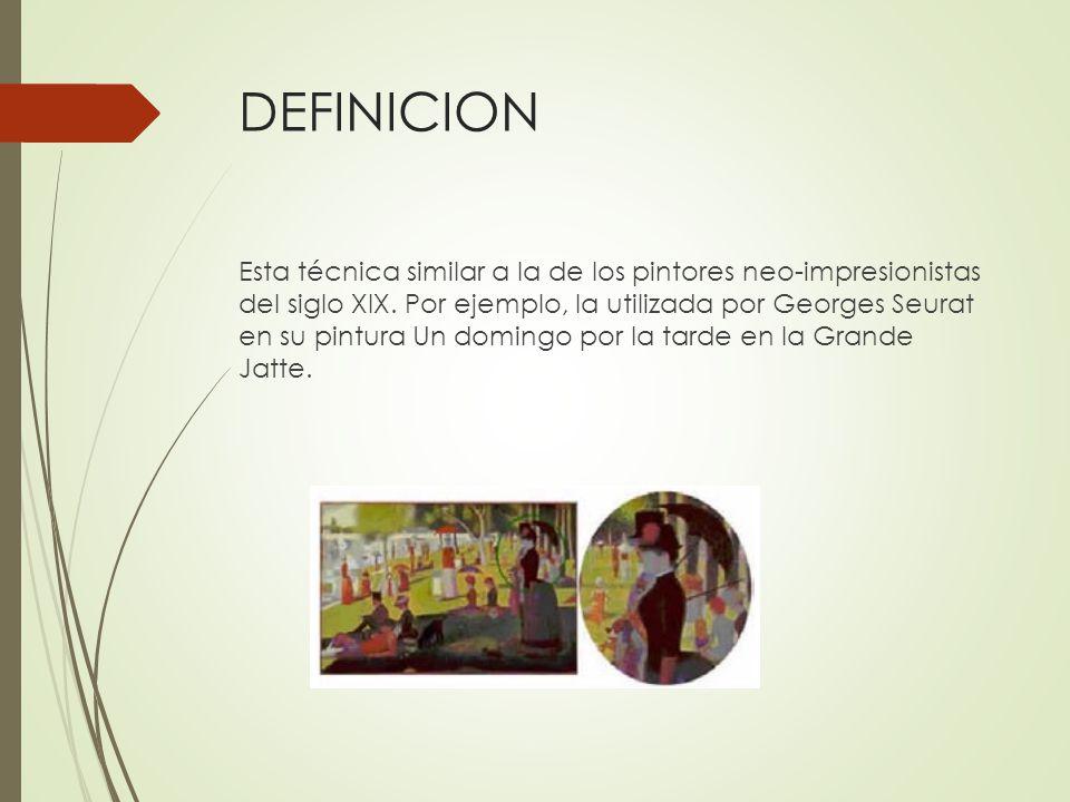 DEFINICION Esta técnica similar a la de los pintores neo-impresionistas del siglo XIX. Por ejemplo, la utilizada por Georges Seurat en su pintura Un d