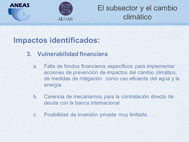 El subsector y el cambio climático Impactos identificados: 3.Vulnerabilidad financiera a.Falta de fondos financieros específicos para implementar acciones de prevención de impactos del cambio climático; de medidas de mitigación como uso eficiente del agua y la energía.