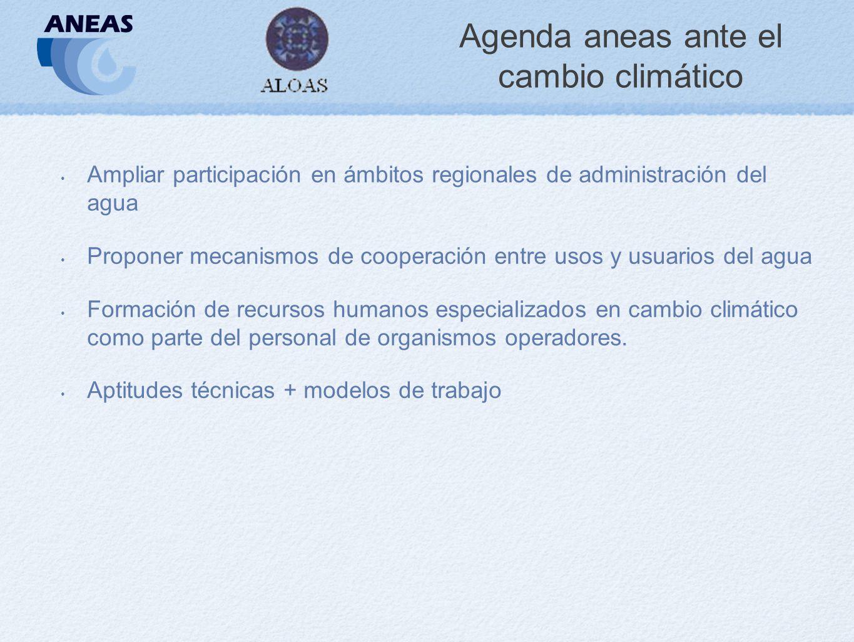 Agenda aneas ante el cambio climático Ampliar participación en ámbitos regionales de administración del agua Proponer mecanismos de cooperación entre usos y usuarios del agua Formación de recursos humanos especializados en cambio climático como parte del personal de organismos operadores.