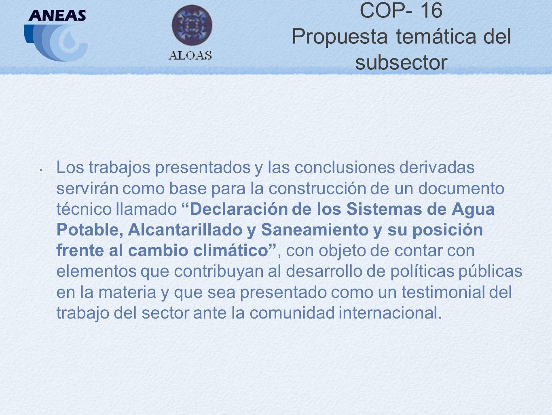 COP- 16 Propuesta temática del subsector Los trabajos presentados y las conclusiones derivadas servirán como base para la construcción de un documento técnico llamado Declaración de los Sistemas de Agua Potable, Alcantarillado y Saneamiento y su posición frente al cambio climático, con objeto de contar con elementos que contribuyan al desarrollo de políticas públicas en la materia y que sea presentado como un testimonial del trabajo del sector ante la comunidad internacional.