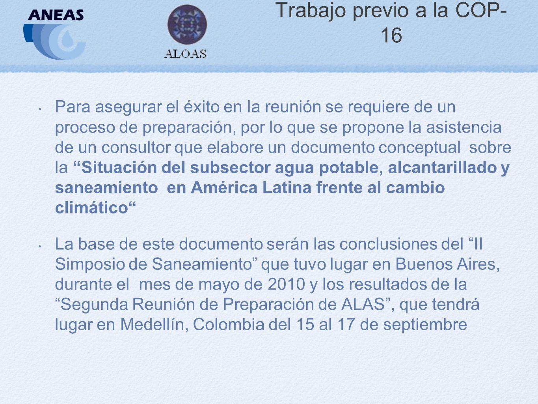 Trabajo previo a la COP- 16 Para asegurar el éxito en la reunión se requiere de un proceso de preparación, por lo que se propone la asistencia de un consultor que elabore un documento conceptual sobre la Situación del subsector agua potable, alcantarillado y saneamiento en América Latina frente al cambio climático La base de este documento serán las conclusiones del II Simposio de Saneamiento que tuvo lugar en Buenos Aires, durante el mes de mayo de 2010 y los resultados de la Segunda Reunión de Preparación de ALAS, que tendrá lugar en Medellín, Colombia del 15 al 17 de septiembre