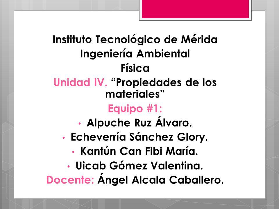 Instituto Tecnológico de Mérida Ingeniería Ambiental Física Unidad IV. Propiedades de los materiales Equipo #1: Alpuche Ruz Álvaro. Echeverría Sánchez