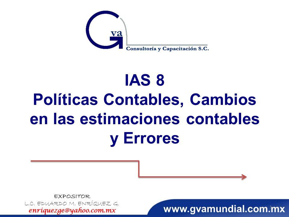 IAS 8 Políticas Contables, Cambios en las estimaciones contables y Errores EXPOSITOR L.C. EDUARDO M. ENRÍQUEZ G. enriquezge@yahoo.com.mx 1