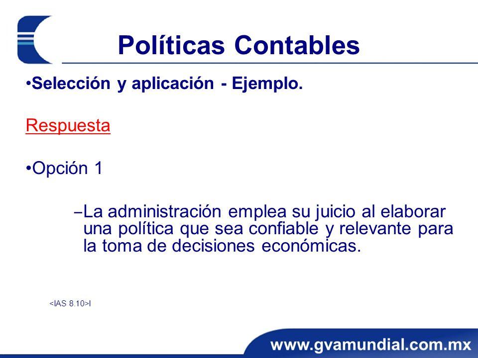Políticas Contables Selección y aplicación - Ejemplo. Respuesta Opción 1 La administración emplea su juicio al elaborar una política que sea confiable