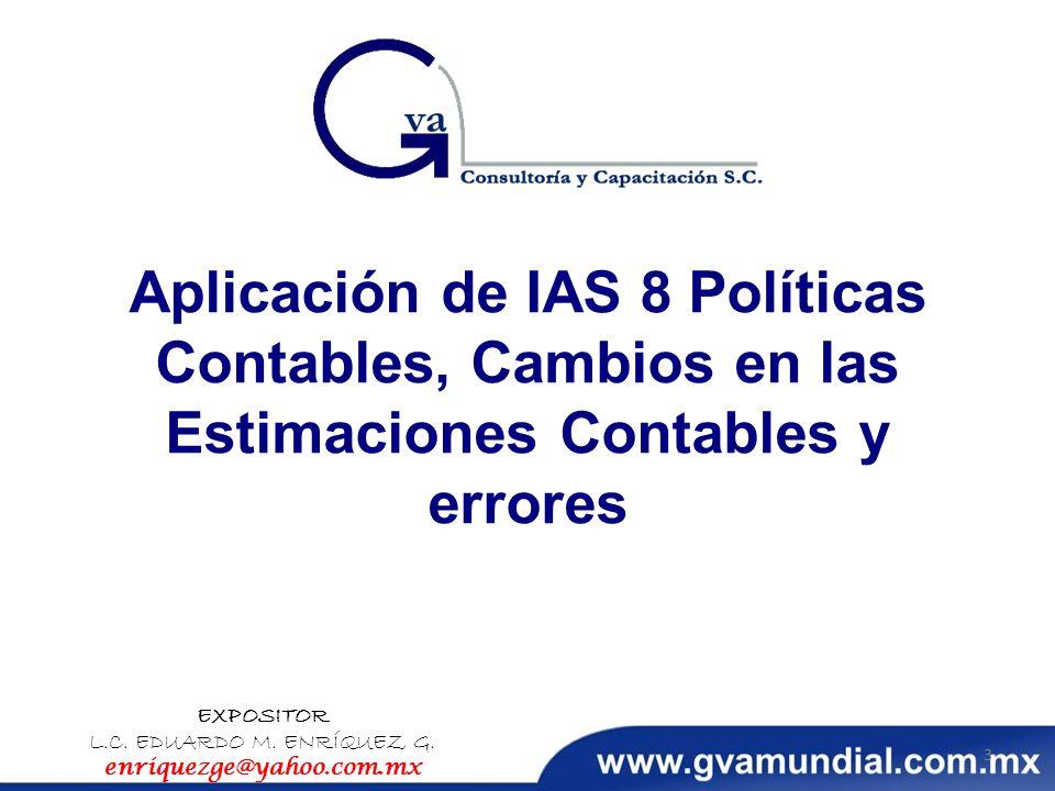 Aplicación de IAS 8 Políticas Contables, Cambios en las Estimaciones Contables y errores EXPOSITOR L.C. EDUARDO M. ENRÍQUEZ G. enriquezge@yahoo.com.mx