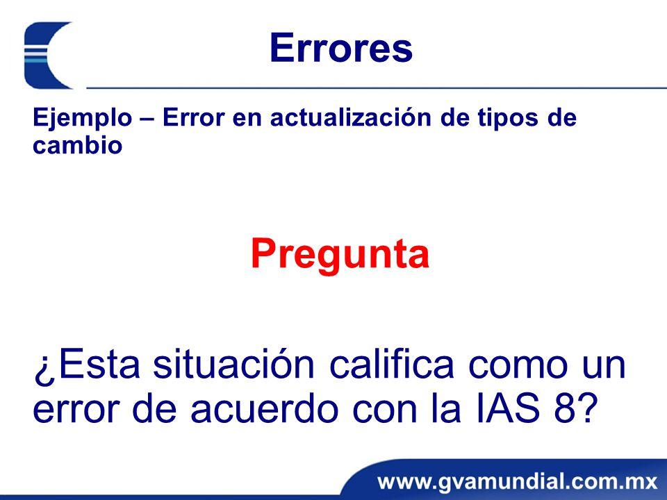 Errores Ejemplo – Error en actualización de tipos de cambio Pregunta ¿Esta situación califica como un error de acuerdo con la IAS 8?