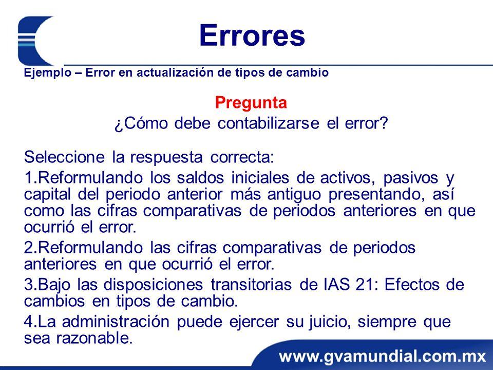 Errores Ejemplo – Error en actualización de tipos de cambio Pregunta ¿Cómo debe contabilizarse el error? Seleccione la respuesta correcta: 1.Reformula