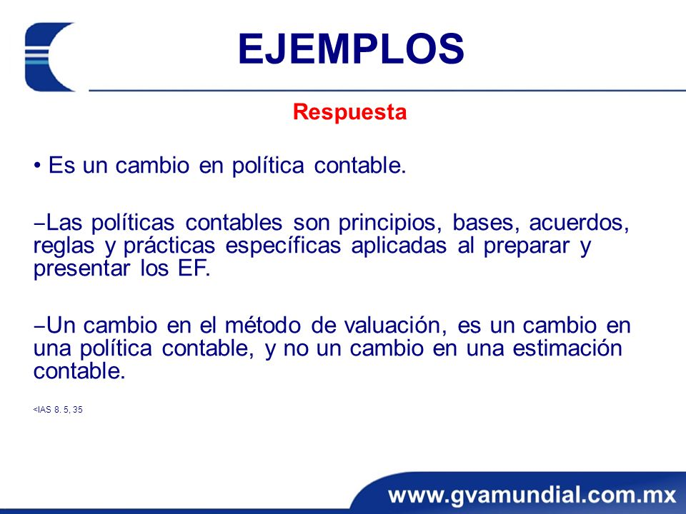 EJEMPLOS Respuesta Es un cambio en política contable. Las políticas contables son principios, bases, acuerdos, reglas y prácticas específicas aplicada