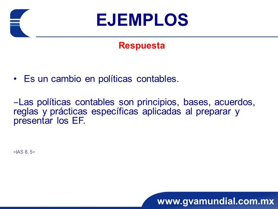 EJEMPLOS Respuesta Es un cambio en políticas contables. Las políticas contables son principios, bases, acuerdos, reglas y prácticas específicas aplica