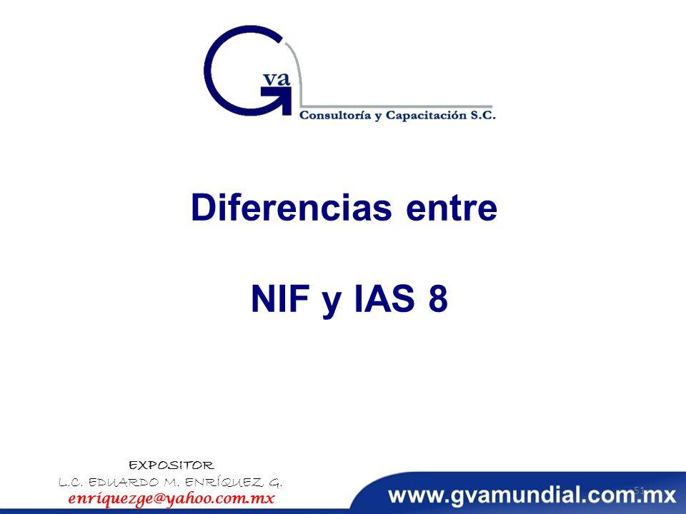 Diferencias entre NIF y IAS 8 EXPOSITOR L.C. EDUARDO M. ENRÍQUEZ G. enriquezge@yahoo.com.mx 51