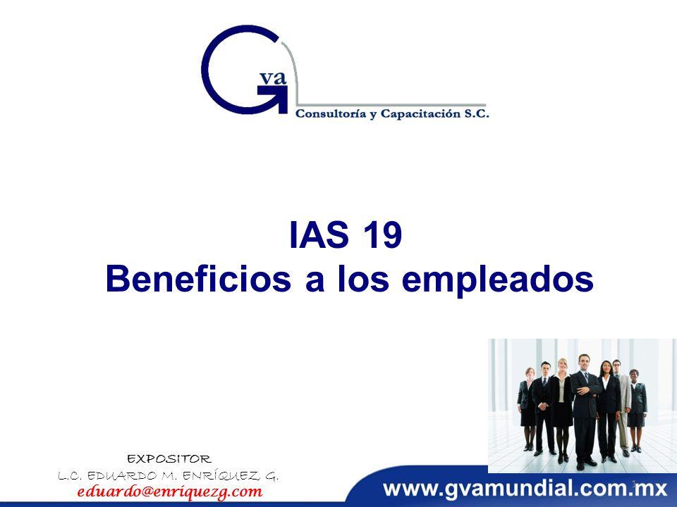 IAS 19 Beneficios a los empleados EXPOSITOR L.C. EDUARDO M. ENRÍQUEZ G. eduardo@enriquezg.com 1