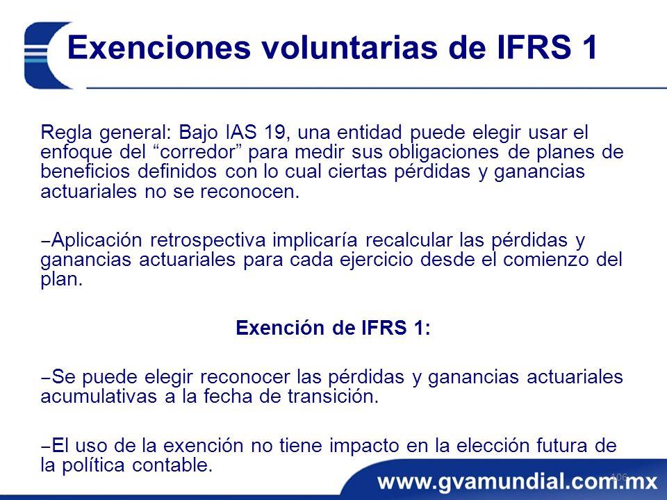 Exenciones voluntarias de IFRS 1 Regla general: Bajo IAS 19, una entidad puede elegir usar el enfoque del corredor para medir sus obligaciones de planes de beneficios definidos con lo cual ciertas pérdidas y ganancias actuariales no se reconocen.