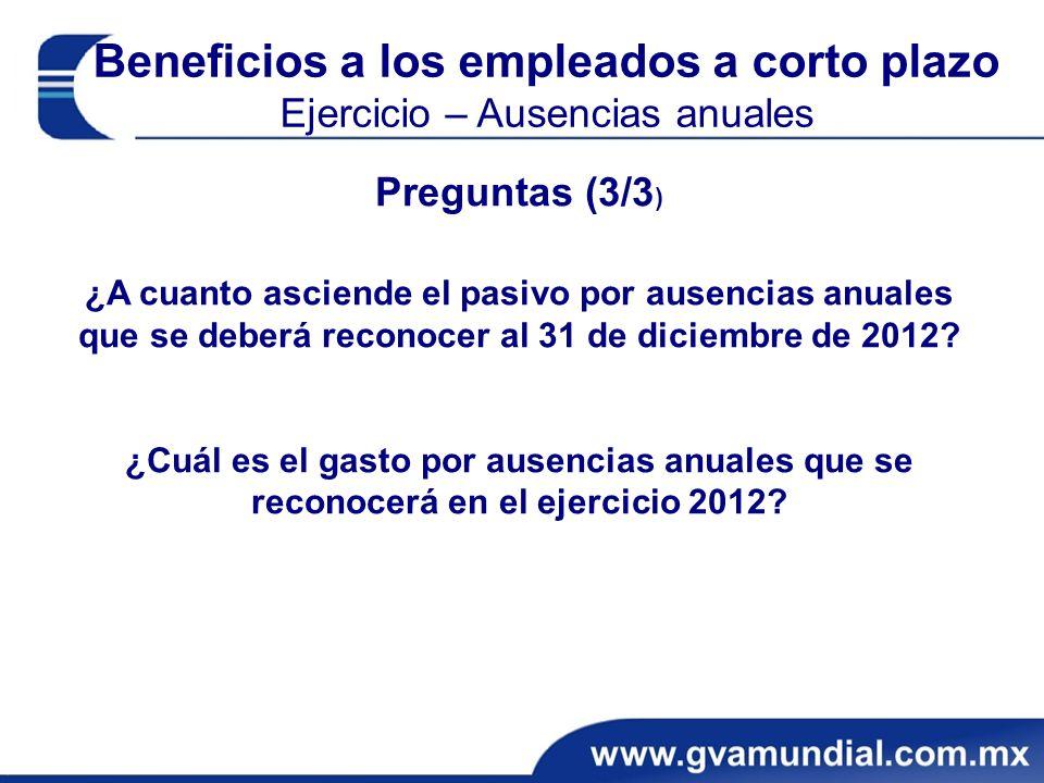 Beneficios a los empleados a corto plazo Ejercicio – Ausencias anuales Preguntas (3/3 ) ¿A cuanto asciende el pasivo por ausencias anuales que se deberá reconocer al 31 de diciembre de 2012.