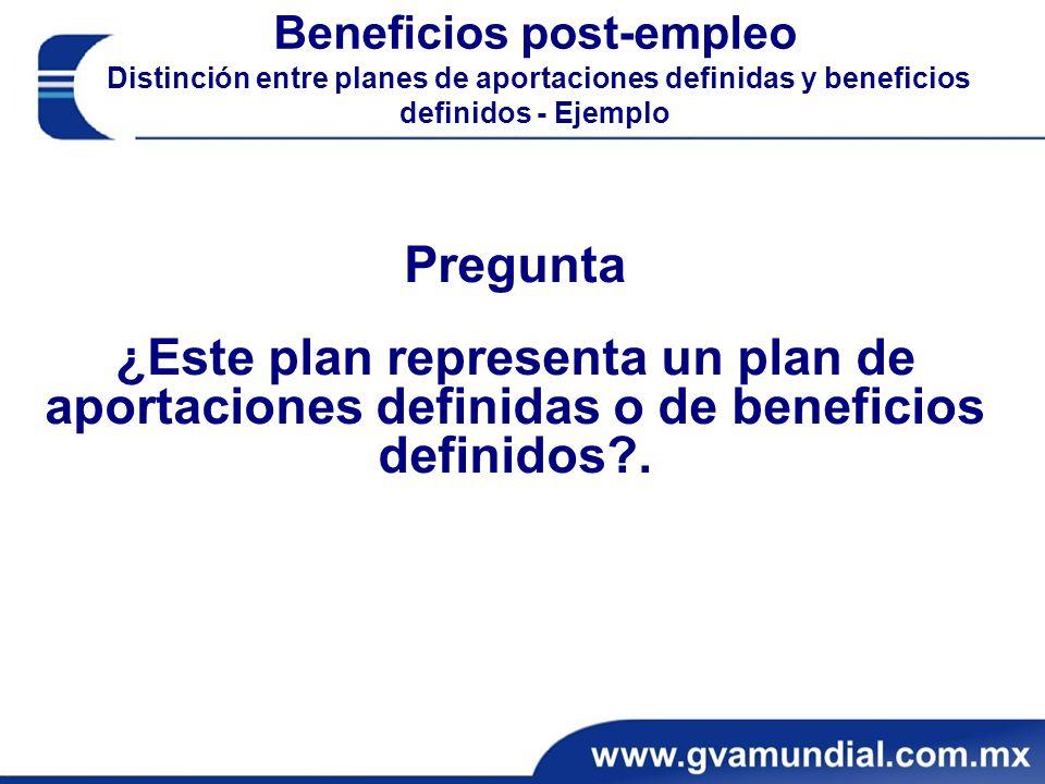 Beneficios post-empleo Distinción entre planes de aportaciones definidas y beneficios definidos - Ejemplo Pregunta ¿Este plan representa un plan de aportaciones definidas o de beneficios definidos?.
