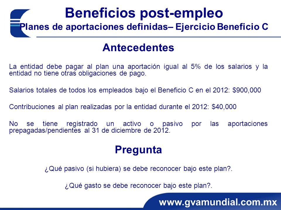 Beneficios post-empleo Planes de aportaciones definidas– Ejercicio Beneficio C Antecedentes La entidad debe pagar al plan una aportación igual al 5% de los salarios y la entidad no tiene otras obligaciones de pago.