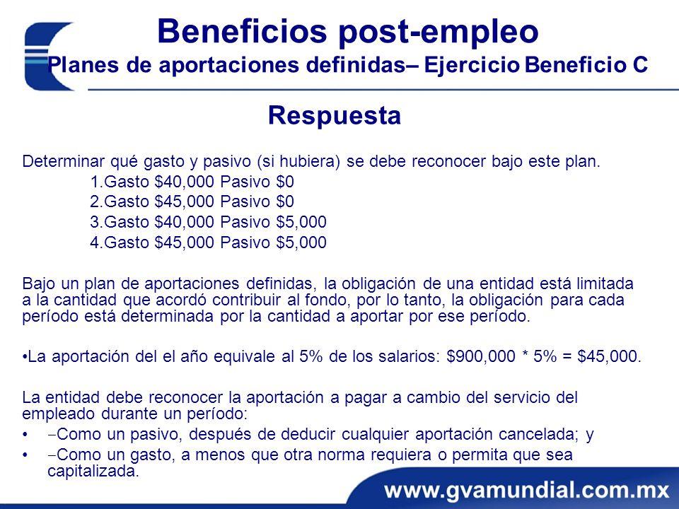 Beneficios post-empleo Planes de aportaciones definidas– Ejercicio Beneficio C Respuesta Determinar qué gasto y pasivo (si hubiera) se debe reconocer bajo este plan.
