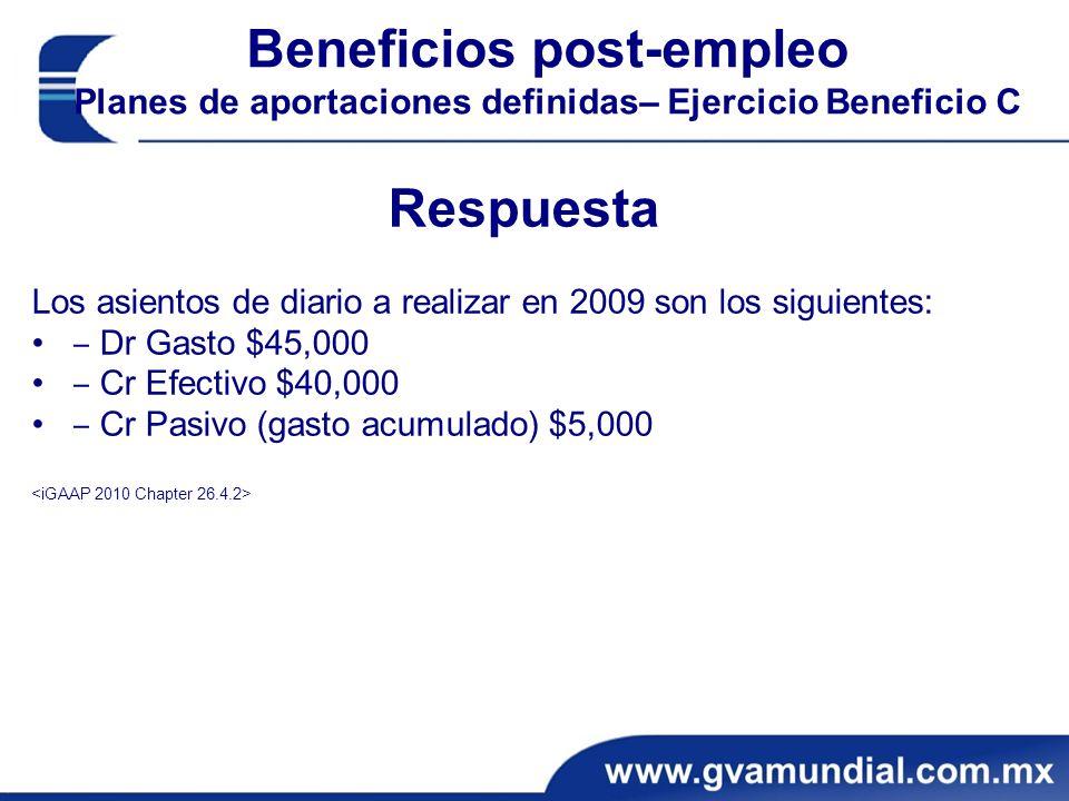 Beneficios post-empleo Planes de aportaciones definidas– Ejercicio Beneficio C Respuesta Los asientos de diario a realizar en 2009 son los siguientes: Dr Gasto $45,000 Cr Efectivo $40,000 Cr Pasivo (gasto acumulado) $5,000