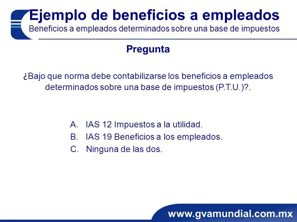 Ejemplo de beneficios a empleados Beneficios a empleados determinados sobre una base de impuestos Pregunta ¿ Bajo que norma debe contabilizarse los beneficios a empleados determinados sobre una base de impuestos (P.T.U.)?.