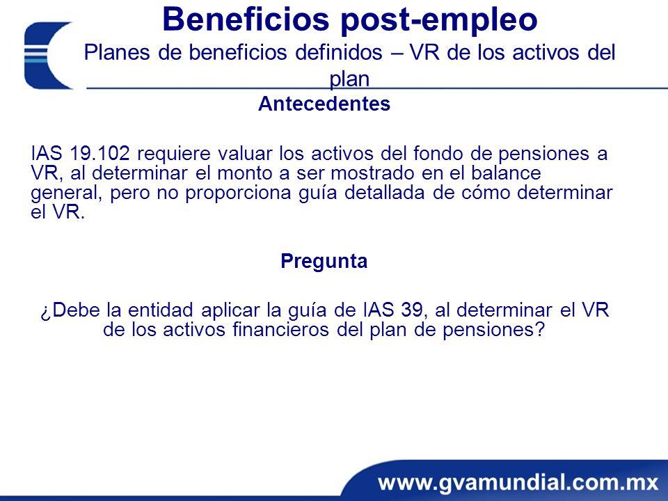 Beneficios post-empleo Planes de beneficios definidos – VR de los activos del plan Antecedentes IAS 19.102 requiere valuar los activos del fondo de pensiones a VR, al determinar el monto a ser mostrado en el balance general, pero no proporciona guía detallada de cómo determinar el VR.