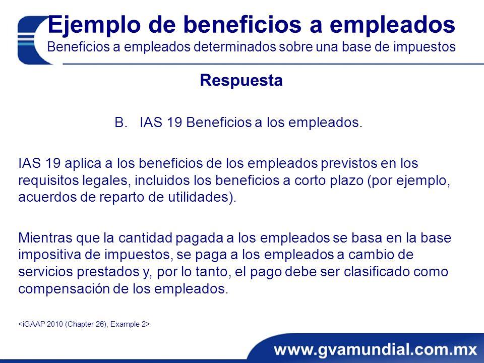 Ejemplo de beneficios a empleados Beneficios a empleados determinados sobre una base de impuestos Respuesta B.