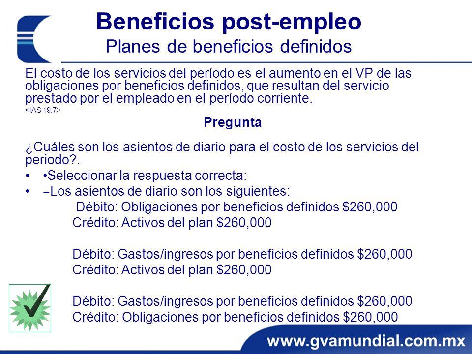 Beneficios post-empleo Planes de beneficios definidos El costo de los servicios del período es el aumento en el VP de las obligaciones por beneficios definidos, que resultan del servicio prestado por el empleado en el período corriente.