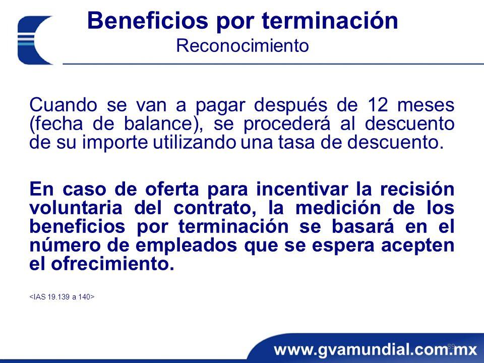 Beneficios por terminación Reconocimiento Cuando se van a pagar después de 12 meses (fecha de balance), se procederá al descuento de su importe utilizando una tasa de descuento.