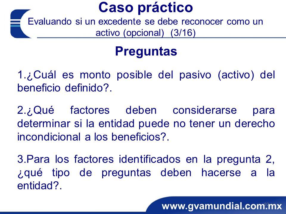 Caso práctico Evaluando si un excedente se debe reconocer como un activo (opcional) (3/16) Preguntas 1.¿Cuál es monto posible del pasivo (activo) del beneficio definido?.