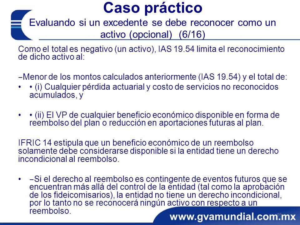 Caso práctico Evaluando si un excedente se debe reconocer como un activo (opcional) (6/16) Como el total es negativo (un activo), IAS 19.54 limita el reconocimiento de dicho activo al: Menor de los montos calculados anteriormente (IAS 19.54) y el total de: (i) Cualquier pérdida actuarial y costo de servicios no reconocidos acumulados, y (ii) El VP de cualquier beneficio económico disponible en forma de reembolso del plan o reducción en aportaciones futuras al plan.