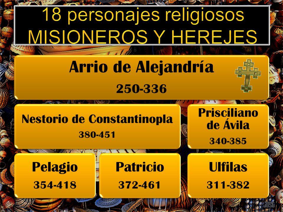 Arrio de Alejandría 250-336 Nestorio de Constantinopla 380-451 Pelagio 354-418 Patricio 372-461 Prisciliano de Ávila 340-385 Ulfilas 311-382