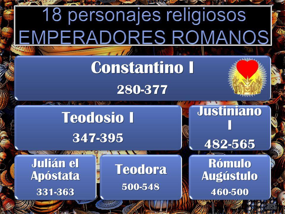 Constantino I 280-377 Teodosio I 347-395 Julián el Apóstata 331-363Teodora500-548 Justiniano I 482-565 Rómulo Augústulo 460-500