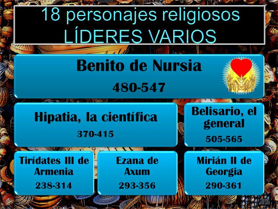 Benito de Nursia 480-547 Hipatia, la científica 370-415 Tirídates III de Armenia 238-314 Ezana de Axum 293-356 Belisario, el general 505-565 Mirián II