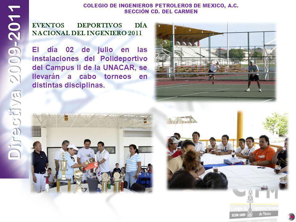 Directiva 2009-2011 COLEGIO DE INGENIEROS PETROLEROS DE MEXICO, A.C. SECCIÓN CD. DEL CARMEN EVENTOS DEPORTIVOS DÍA NACIONAL DEL INGENIERO 2011 El día