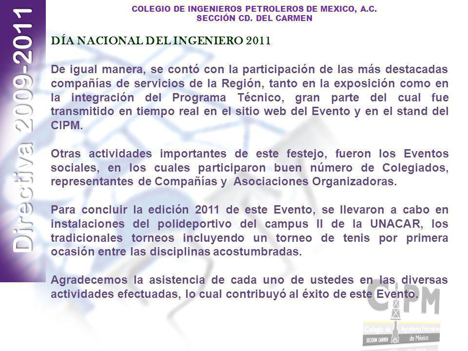 Directiva 2009-2011 COLEGIO DE INGENIEROS PETROLEROS DE MEXICO, A.C. SECCIÓN CD. DEL CARMEN DÍA NACIONAL DEL INGENIERO 2011 De igual manera, se contó