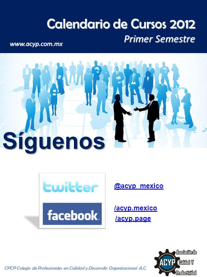 Calendario de Cursos 2012 Primer Semestre CPCP Colegio de Profesionales en Calidad y Desarrollo Organizacional A.C. www.acyp.com.mx Síguenos /acyp.pag