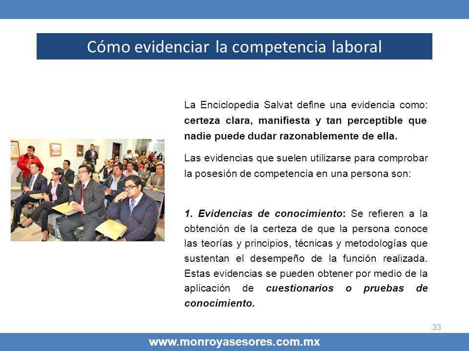 33 Cómo evidenciar la competencia laboral www.monroyasesores.com.mx La Enciclopedia Salvat define una evidencia como: certeza clara, manifiesta y tan