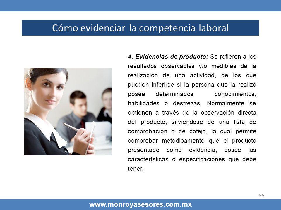 35 Cómo evidenciar la competencia laboral www.monroyasesores.com.mx 4. Evidencias de producto: Se refieren a los resultados observables y/o medibles d
