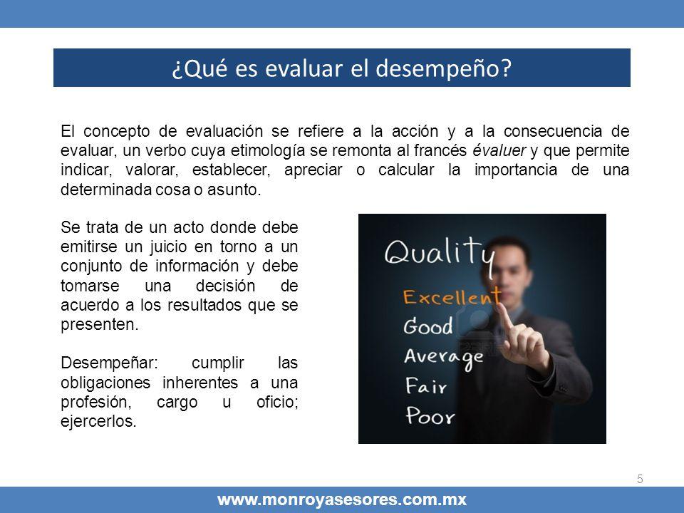 5 ¿Qué es evaluar el desempeño? www.monroyasesores.com.mx El concepto de evaluación se refiere a la acción y a la consecuencia de evaluar, un verbo cu