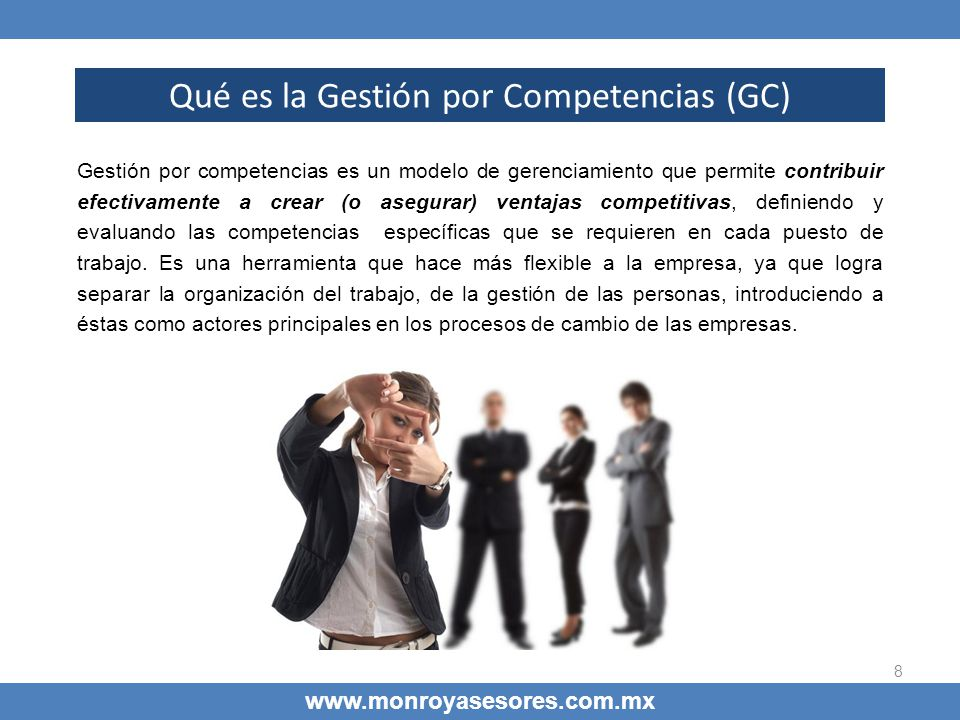 8 www.monroyasesores.com.mx Qué es la Gestión por Competencias (GC) Gestión por competencias es un modelo de gerenciamiento que permite contribuir efe