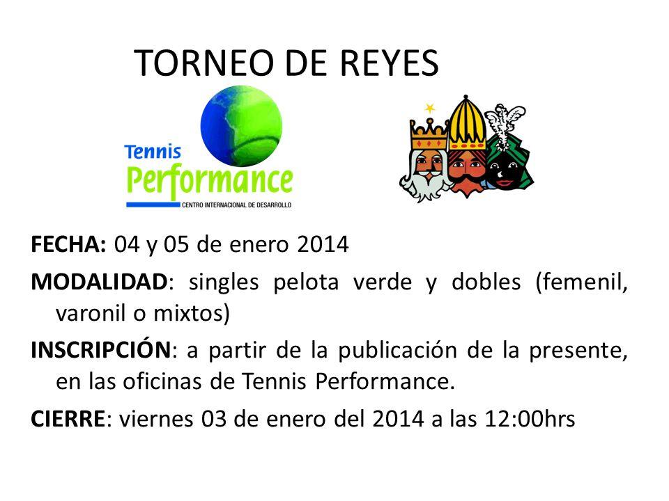 TORNEO DE REYES FECHA: 04 y 05 de enero 2014 MODALIDAD: singles pelota verde y dobles (femenil, varonil o mixtos) INSCRIPCIÓN: a partir de la publicación de la presente, en las oficinas de Tennis Performance.