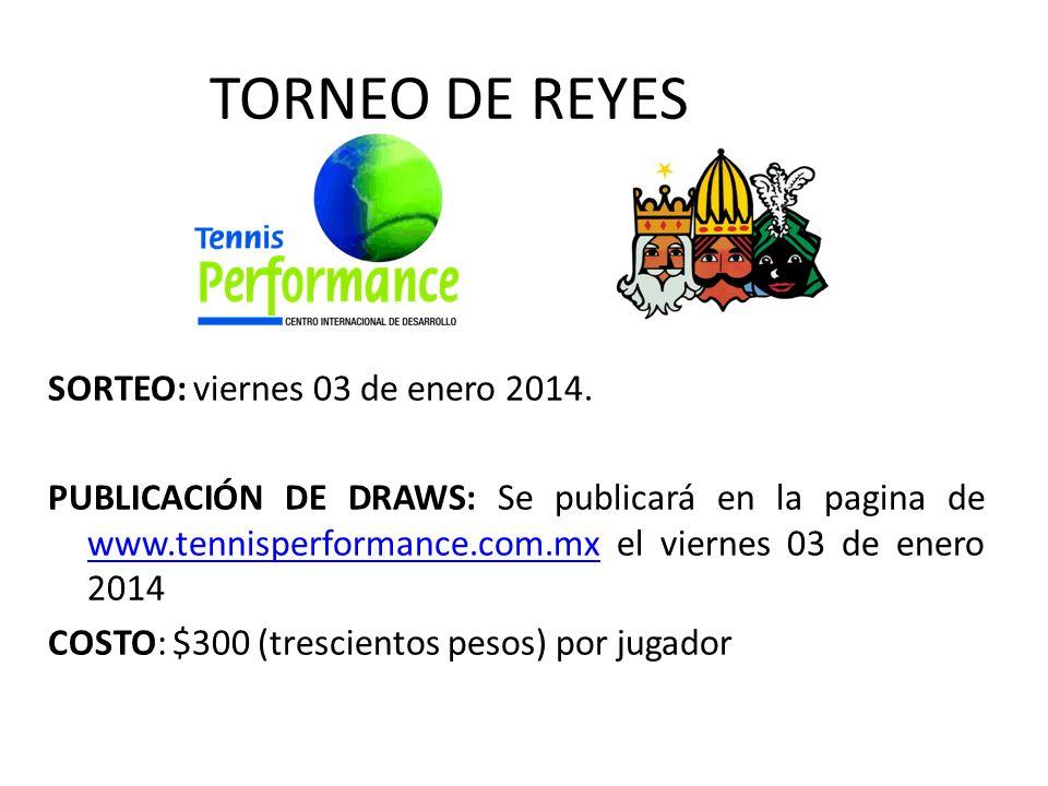 TORNEO DE REYES SORTEO: viernes 03 de enero 2014. PUBLICACIÓN DE DRAWS: Se publicará en la pagina de www.tennisperformance.com.mx el viernes 03 de ene