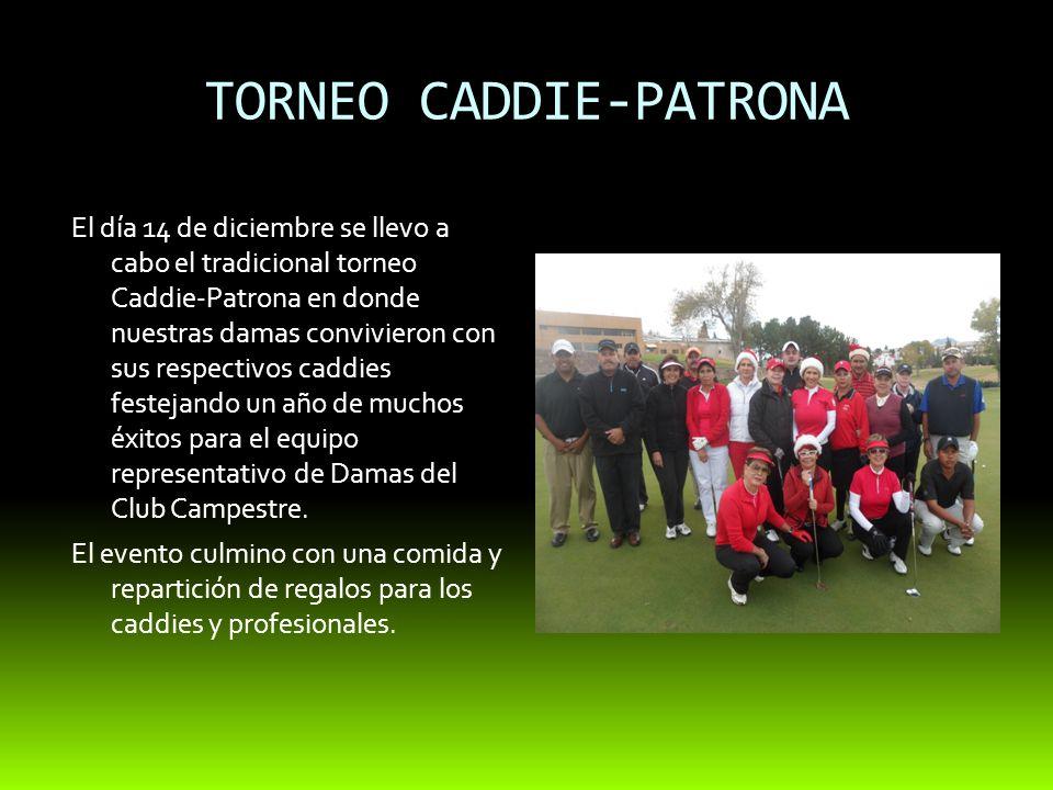 TORNEO CADDIE-PATRONA El día 14 de diciembre se llevo a cabo el tradicional torneo Caddie-Patrona en donde nuestras damas convivieron con sus respectivos caddies festejando un año de muchos éxitos para el equipo representativo de Damas del Club Campestre.