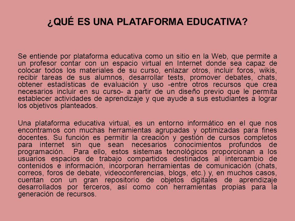 ¿QUÉ ES UNA PLATAFORMA EDUCATIVA? Se entiende por plataforma educativa como un sitio en la Web, que permite a un profesor contar con un espacio virtua