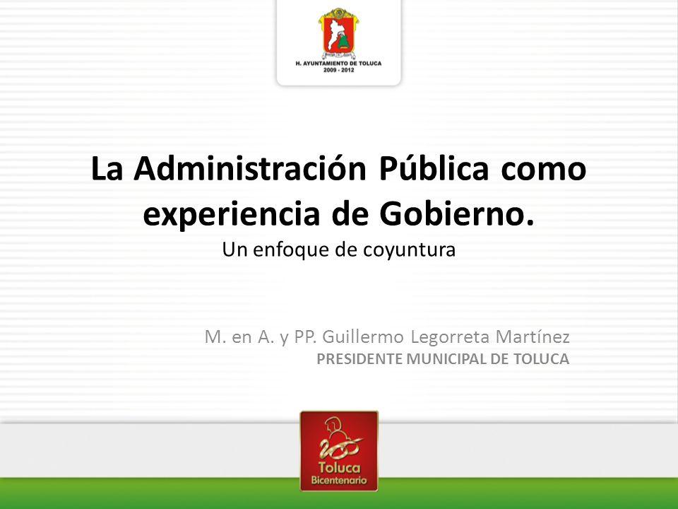 La Administración Pública como experiencia de Gobierno. Un enfoque de coyuntura M. en A. y PP. Guillermo Legorreta Martínez PRESIDENTE MUNICIPAL DE TO