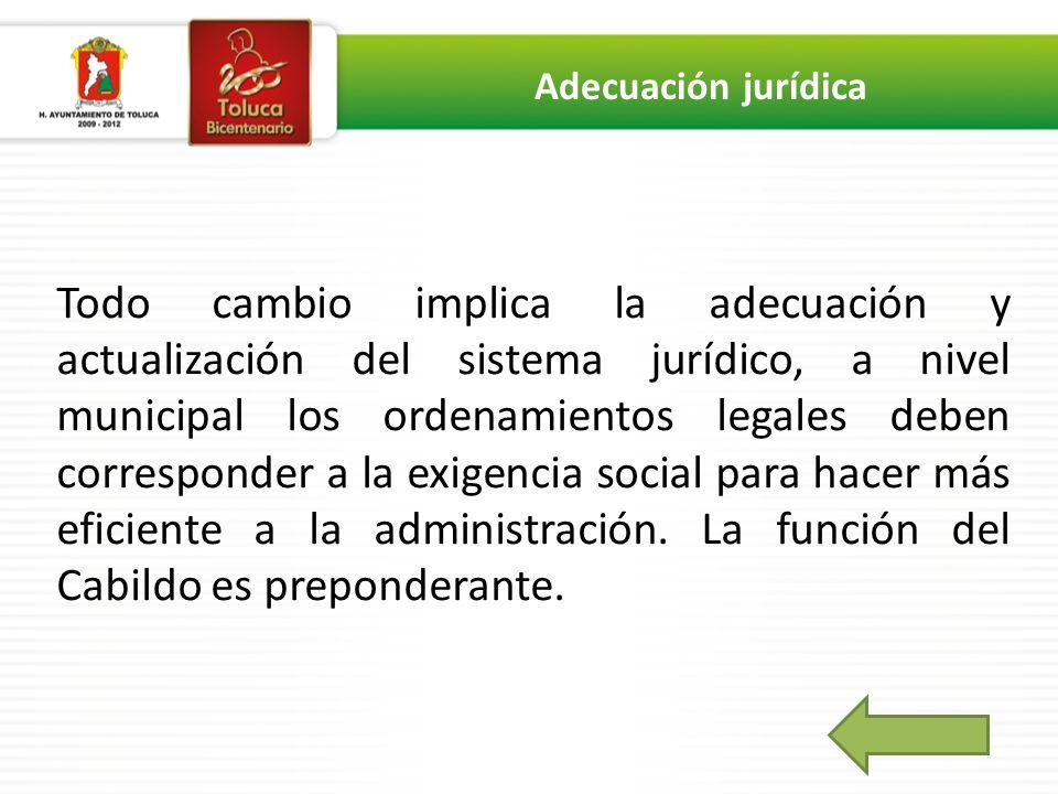Todo cambio implica la adecuación y actualización del sistema jurídico, a nivel municipal los ordenamientos legales deben corresponder a la exigencia social para hacer más eficiente a la administración.