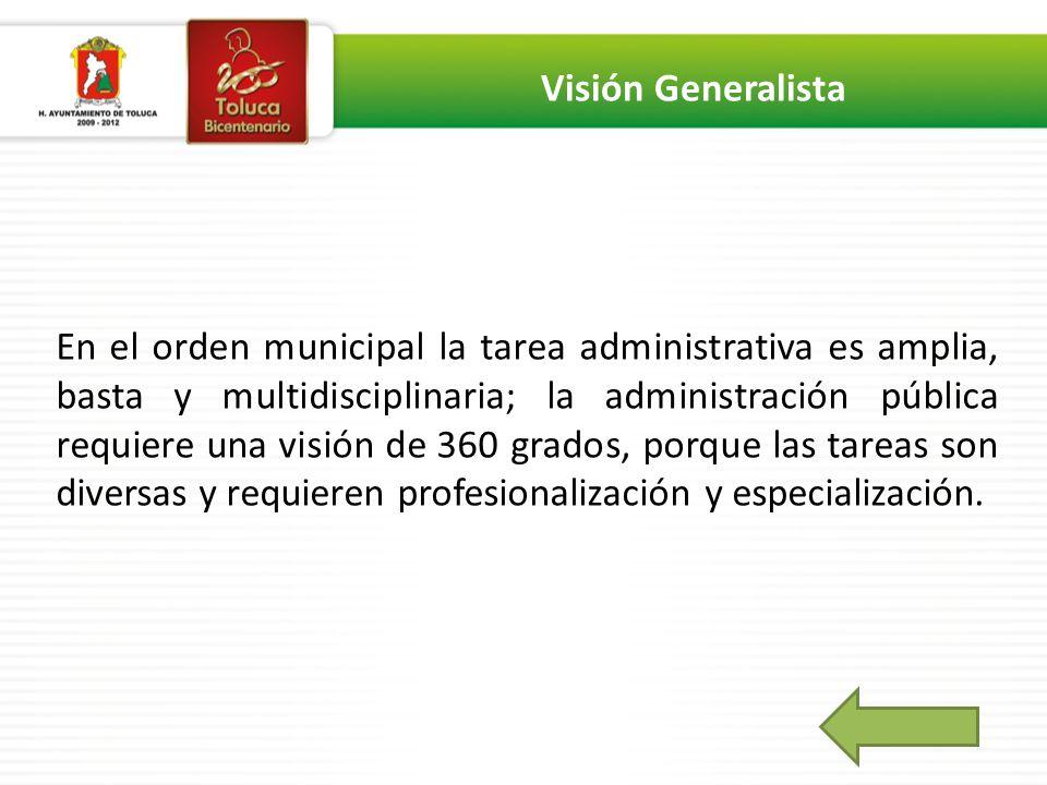 En el orden municipal la tarea administrativa es amplia, basta y multidisciplinaria; la administración pública requiere una visión de 360 grados, porque las tareas son diversas y requieren profesionalización y especialización.