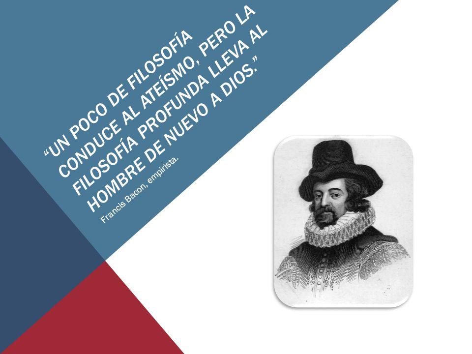 UN POCO DE FILOSOFÍA CONDUCE AL ATEÍSMO, PERO LA FILOSOFÍA PROFUNDA LLEVA AL HOMBRE DE NUEVO A DIOS. Francis Bacon, empirista.