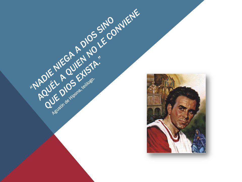 NADIE NIEGA A DIOS SINO AQUÉL A QUIEN NO LE CONVIENE QUE DIOS EXISTA. Agustín de Hipona, teólogo.