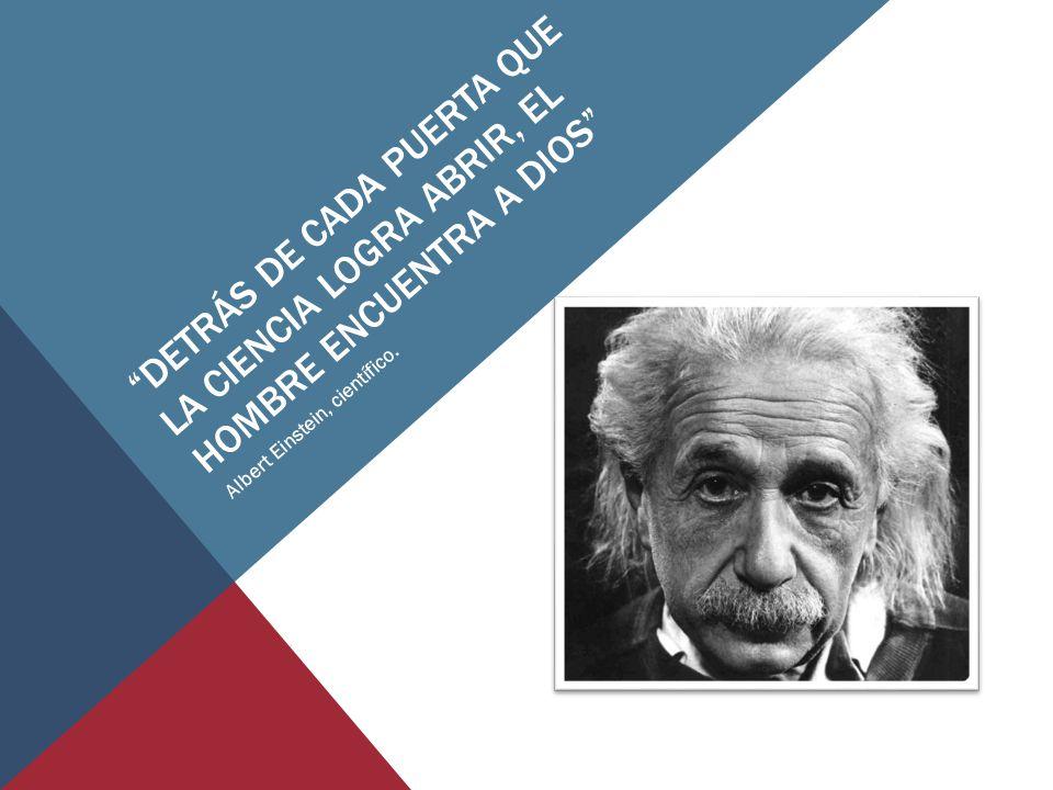 DETRÁS DE CADA PUERTA QUE LA CIENCIA LOGRA ABRIR, EL HOMBRE ENCUENTRA A DIOS Albert Einstein, científico.