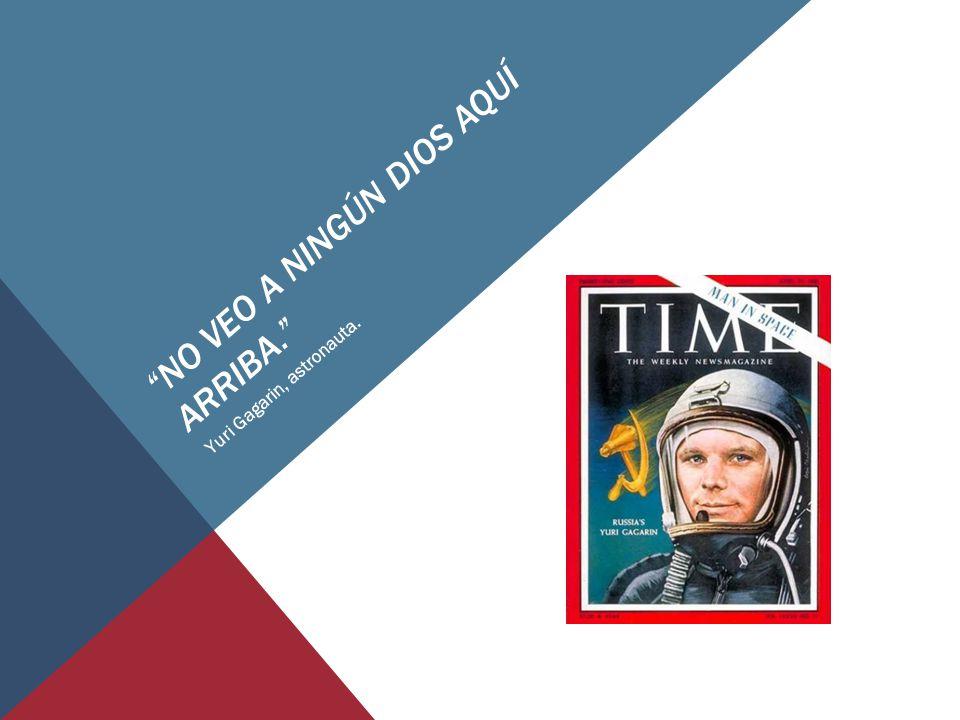 NO VEO A NINGÚN DIOS AQUÍ ARRIBA. Yuri Gagarin, astronauta.